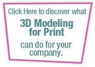 Click Here to Discover What 3D Modeling for Print Can Do For Your Company.